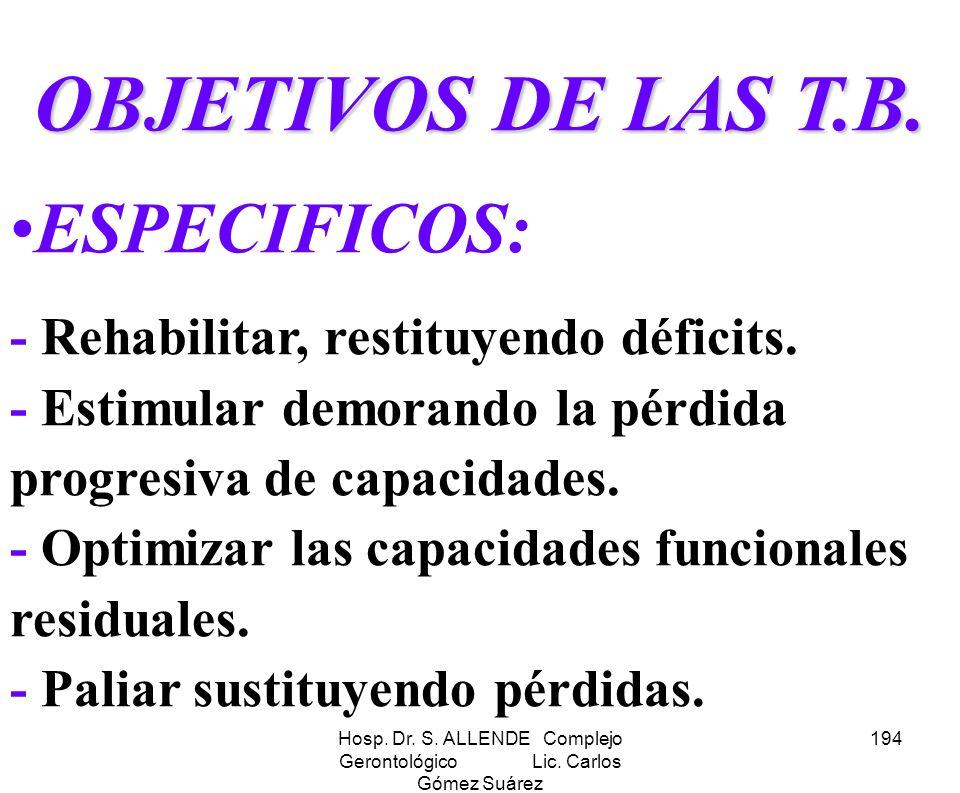 Hosp. Dr. S. ALLENDE Complejo Gerontológico Lic. Carlos Gómez Suárez 194 OBJETIVOS DE LAS T.B. ESPECIFICOS: - Rehabilitar, restituyendo déficits. - Es