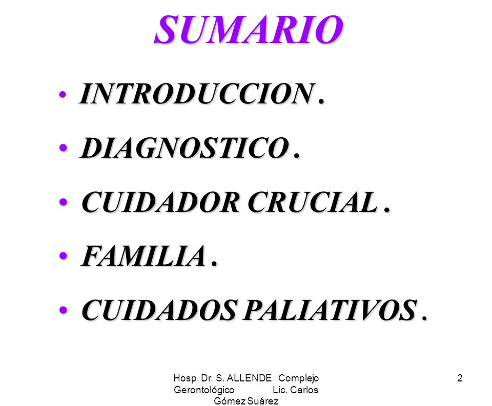 Hosp. Dr. S. ALLENDE Complejo Gerontológico Lic. Carlos Gómez Suárez 2 SUMARIO SUMARIO INTRODUCCION. DIAGNOSTICO. DIAGNOSTICO. CUIDADOR CRUCIAL. CUIDA