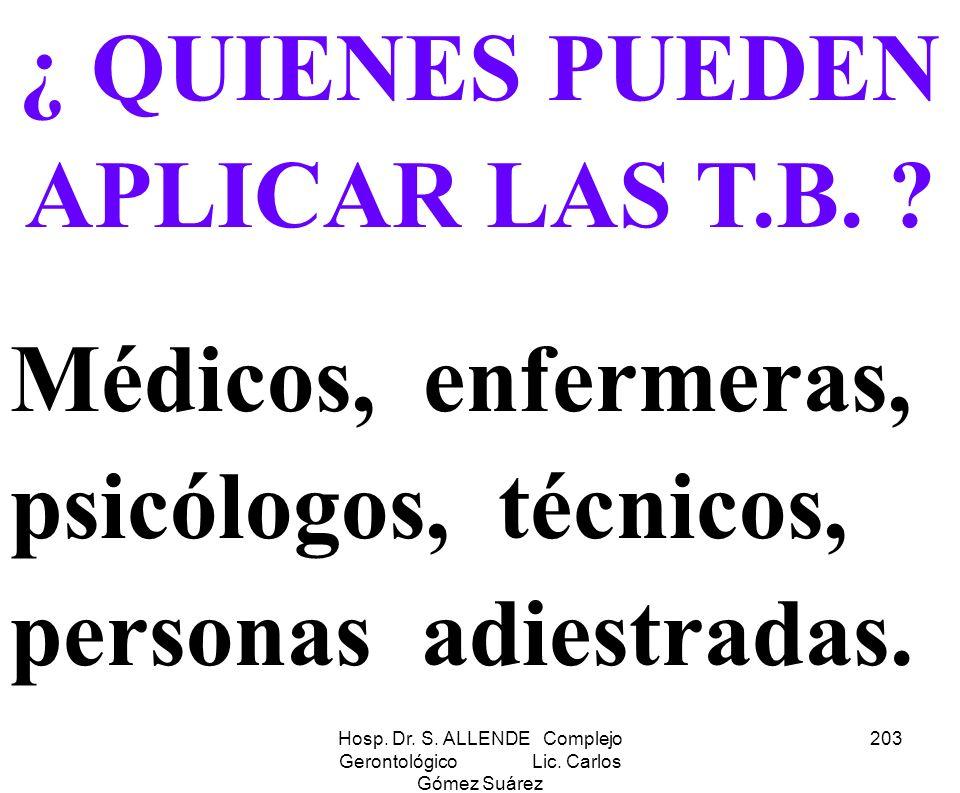 Hosp. Dr. S. ALLENDE Complejo Gerontológico Lic. Carlos Gómez Suárez 203 ¿ QUIENES PUEDEN APLICAR LAS T.B. ? Médicos, enfermeras, psicólogos, técnicos