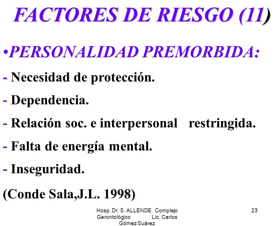 Hosp. Dr. S. ALLENDE Complejo Gerontológico Lic. Carlos Gómez Suárez 23 FACTORES DE RIESGO (11) : -PERSONALIDAD PREMORBIDA: - Necesidad de protección.