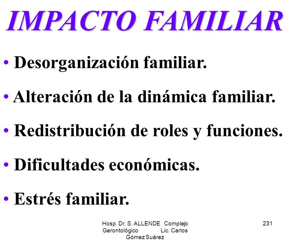Hosp. Dr. S. ALLENDE Complejo Gerontológico Lic. Carlos Gómez Suárez 231 IMPACTO FAMILIAR Desorganización familiar. Alteración de la dinámica familiar