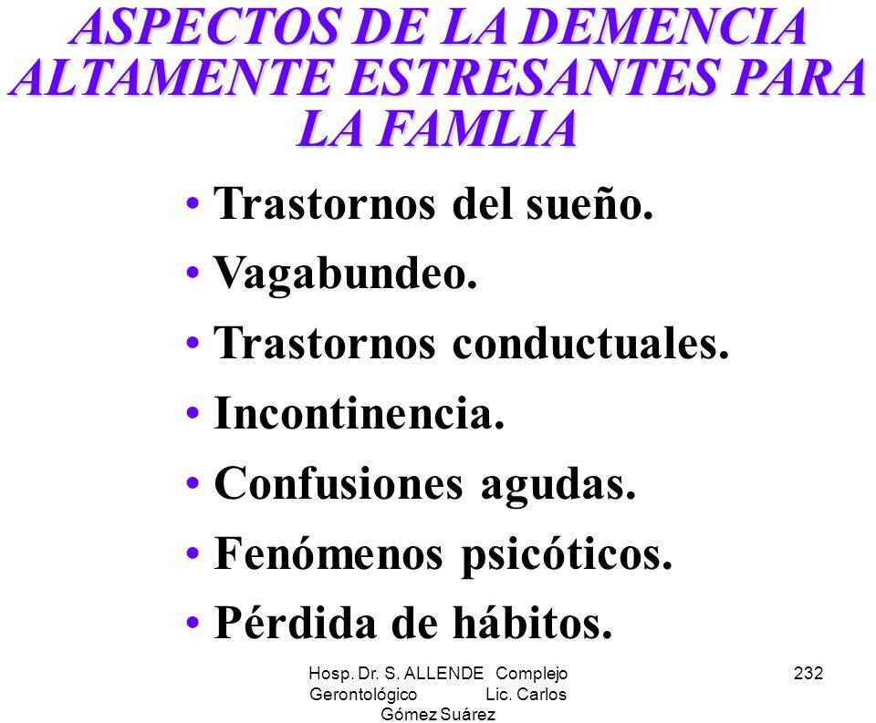 Hosp. Dr. S. ALLENDE Complejo Gerontológico Lic. Carlos Gómez Suárez 232 ASPECTOS DE LA DEMENCIA ALTAMENTE ESTRESANTES PARA LA FAMLIA Trastornos del s