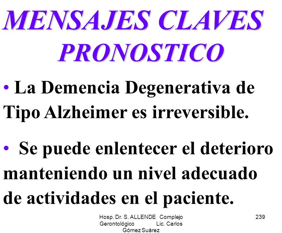 Hosp. Dr. S. ALLENDE Complejo Gerontológico Lic. Carlos Gómez Suárez 239 MENSAJES CLAVES PRONOSTICO La Demencia Degenerativa de Tipo Alzheimer es irre