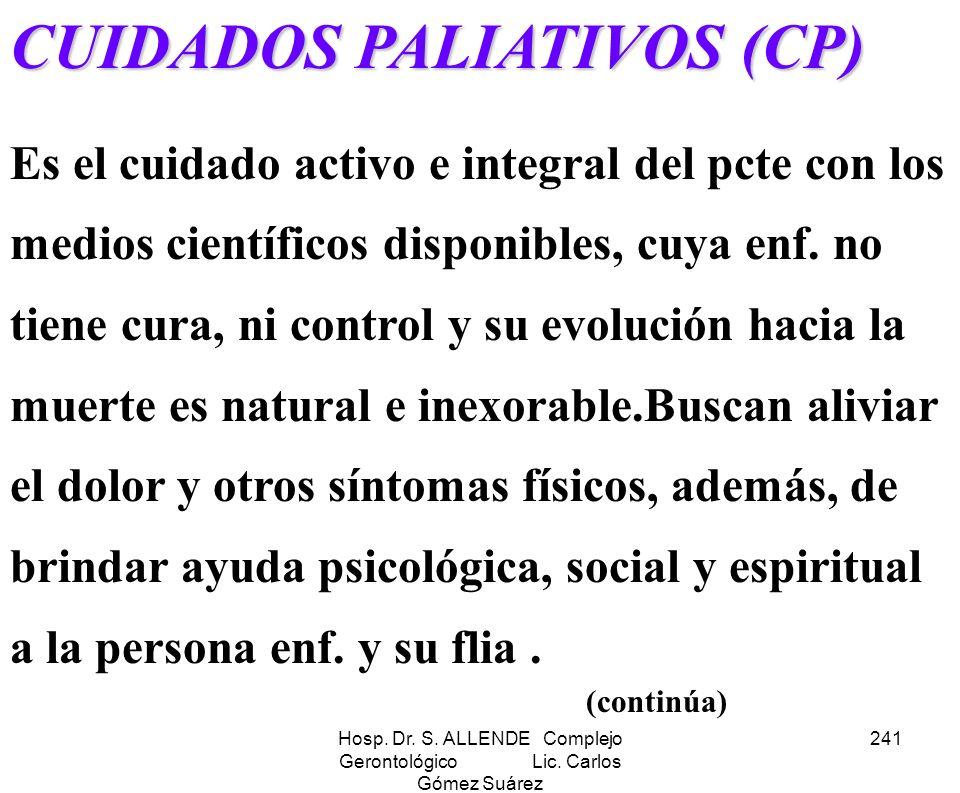 Hosp. Dr. S. ALLENDE Complejo Gerontológico Lic. Carlos Gómez Suárez 241 CUIDADOS PALIATIVOS (CP) Es el cuidado activo e integral del pcte con los med