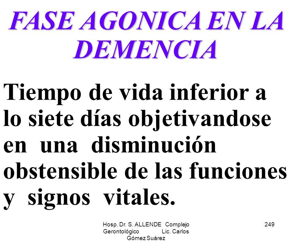 Hosp. Dr. S. ALLENDE Complejo Gerontológico Lic. Carlos Gómez Suárez 249 FASE AGONICA EN LA DEMENCIA Tiempo de vida inferior a lo siete días objetivan
