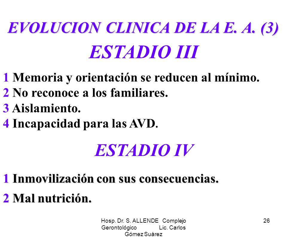 Hosp. Dr. S. ALLENDE Complejo Gerontológico Lic. Carlos Gómez Suárez 26 EVOLUCION CLINICA DE LA E. A. (3) ESTADIO III 1 Memoria y orientación se reduc
