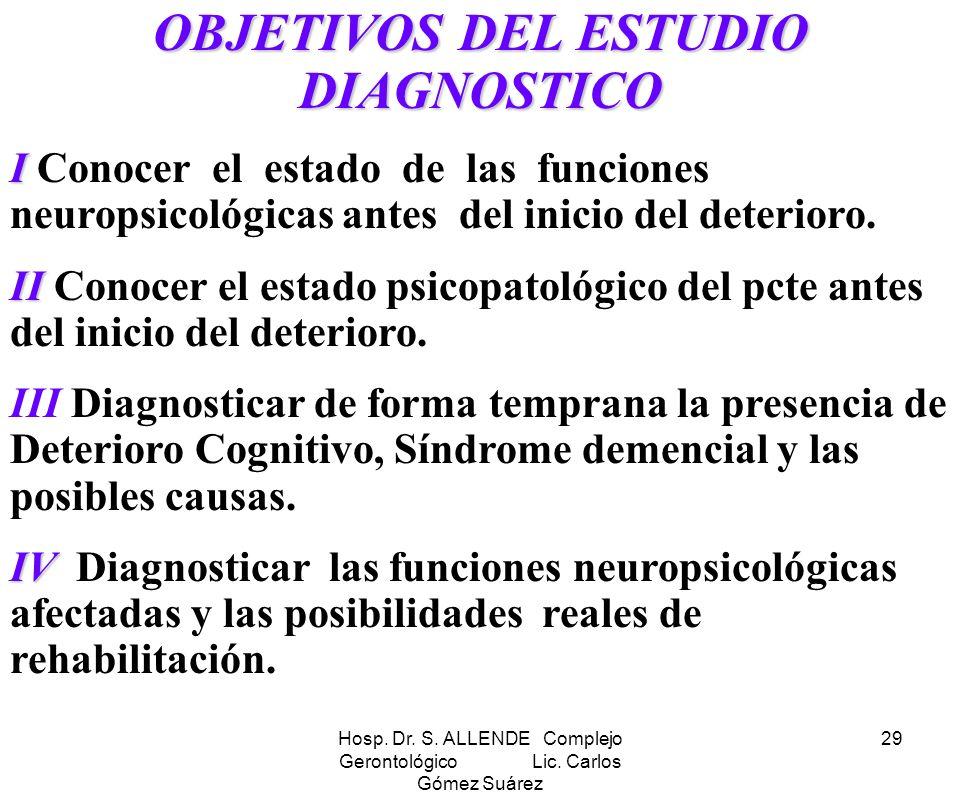 Hosp. Dr. S. ALLENDE Complejo Gerontológico Lic. Carlos Gómez Suárez 29 OBJETIVOS DEL ESTUDIO DIAGNOSTICO I I Conocer el estado de las funciones neuro