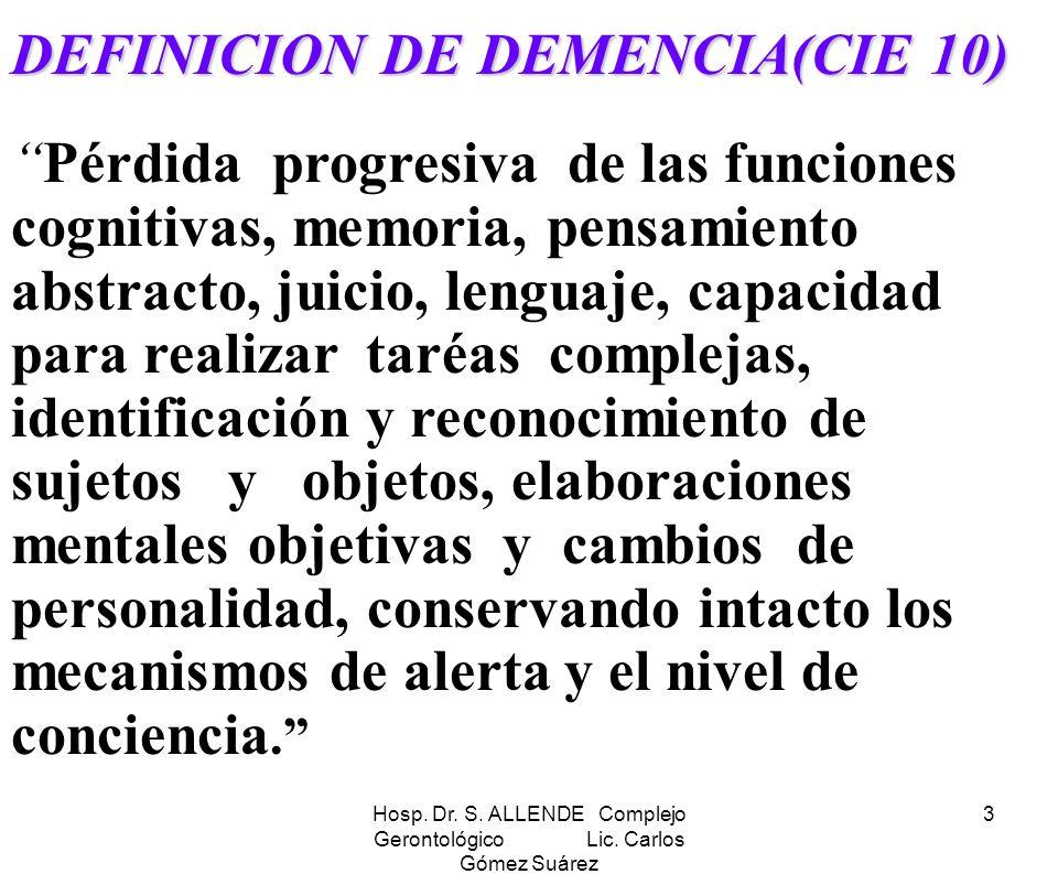 Hosp. Dr. S. ALLENDE Complejo Gerontológico Lic. Carlos Gómez Suárez 3 DEFINICION DE DEMENCIA(CIE 10) Pérdida progresiva de las funciones cognitivas,