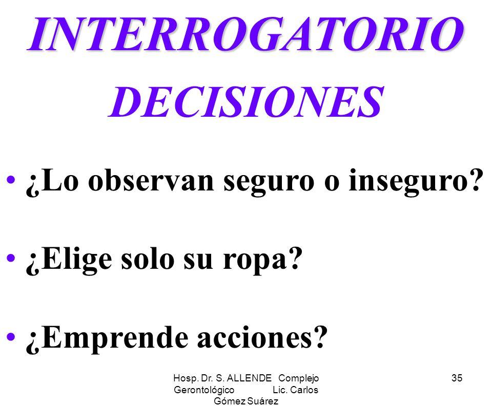 Hosp. Dr. S. ALLENDE Complejo Gerontológico Lic. Carlos Gómez Suárez 35INTERROGATORIO DECISIONES ¿Lo observan seguro o inseguro? ¿Elige solo su ropa?