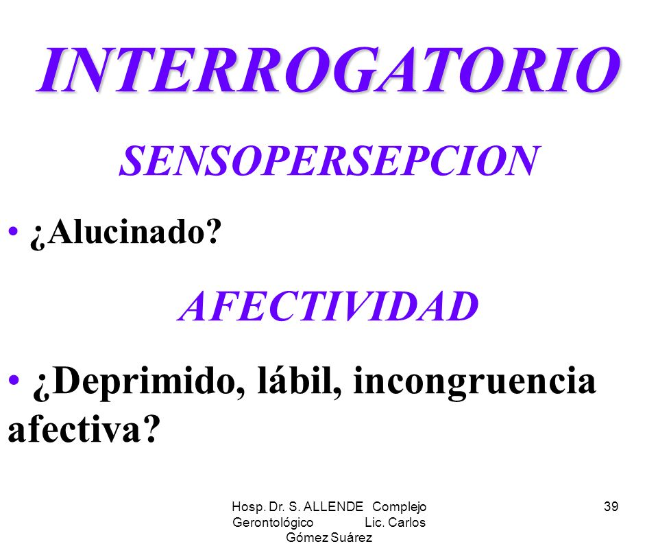 Hosp. Dr. S. ALLENDE Complejo Gerontológico Lic. Carlos Gómez Suárez 39 INTERROGATORIO SENSOPERSEPCION ¿Alucinado? AFECTIVIDAD ¿Deprimido, lábil, inco