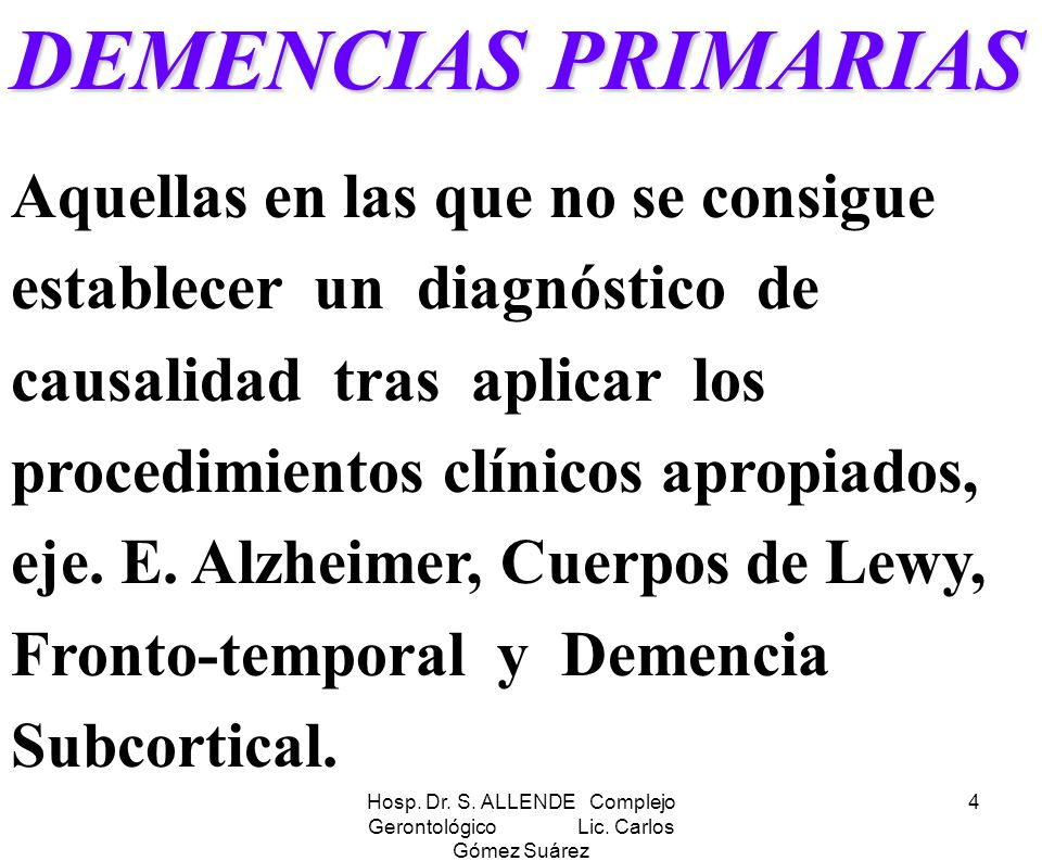 Hosp. Dr. S. ALLENDE Complejo Gerontológico Lic. Carlos Gómez Suárez 4 DEMENCIAS PRIMARIAS Aquellas en las que no se consigue establecer un diagnóstic