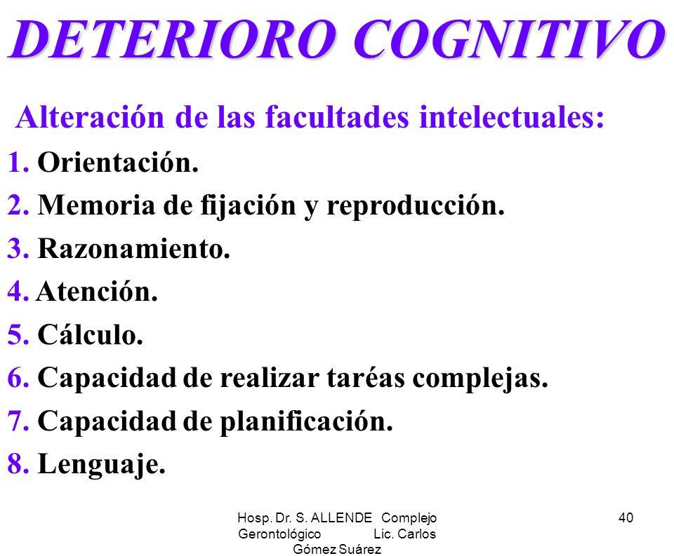 Hosp. Dr. S. ALLENDE Complejo Gerontológico Lic. Carlos Gómez Suárez 40 DETERIORO COGNITIVO Alteración de las facultades intelectuales: 1. Orientación