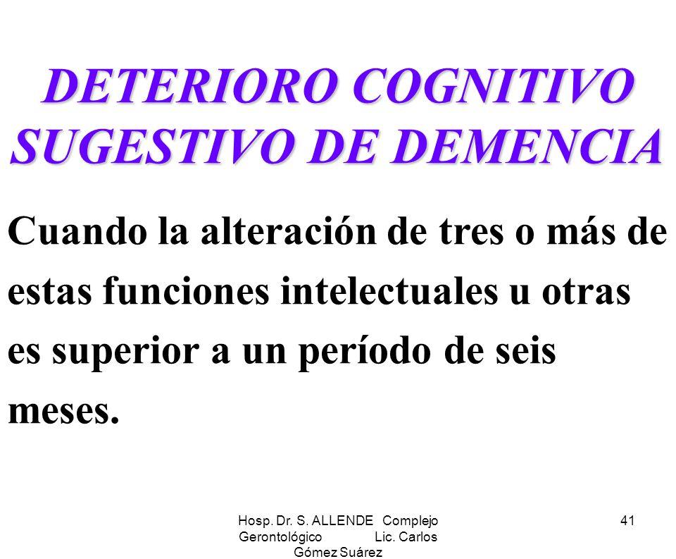 Hosp. Dr. S. ALLENDE Complejo Gerontológico Lic. Carlos Gómez Suárez 41 DETERIORO COGNITIVO SUGESTIVO DE DEMENCIA Cuando la alteración de tres o más d
