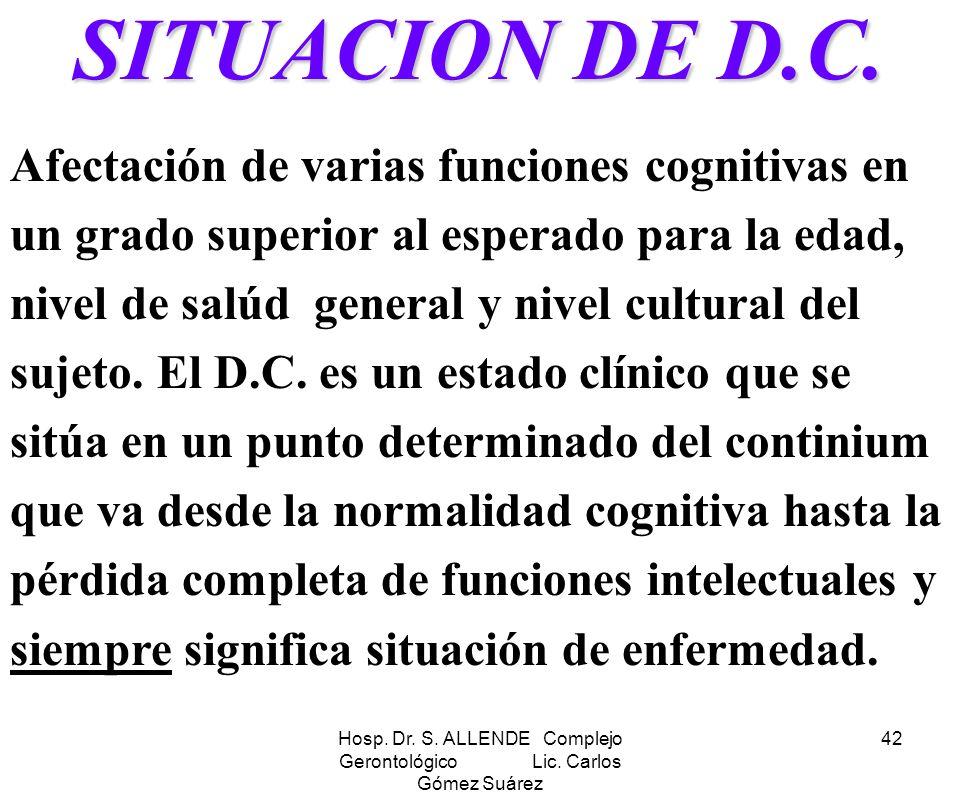 Hosp. Dr. S. ALLENDE Complejo Gerontológico Lic. Carlos Gómez Suárez 42 SITUACION DE D.C. Afectación de varias funciones cognitivas en un grado superi