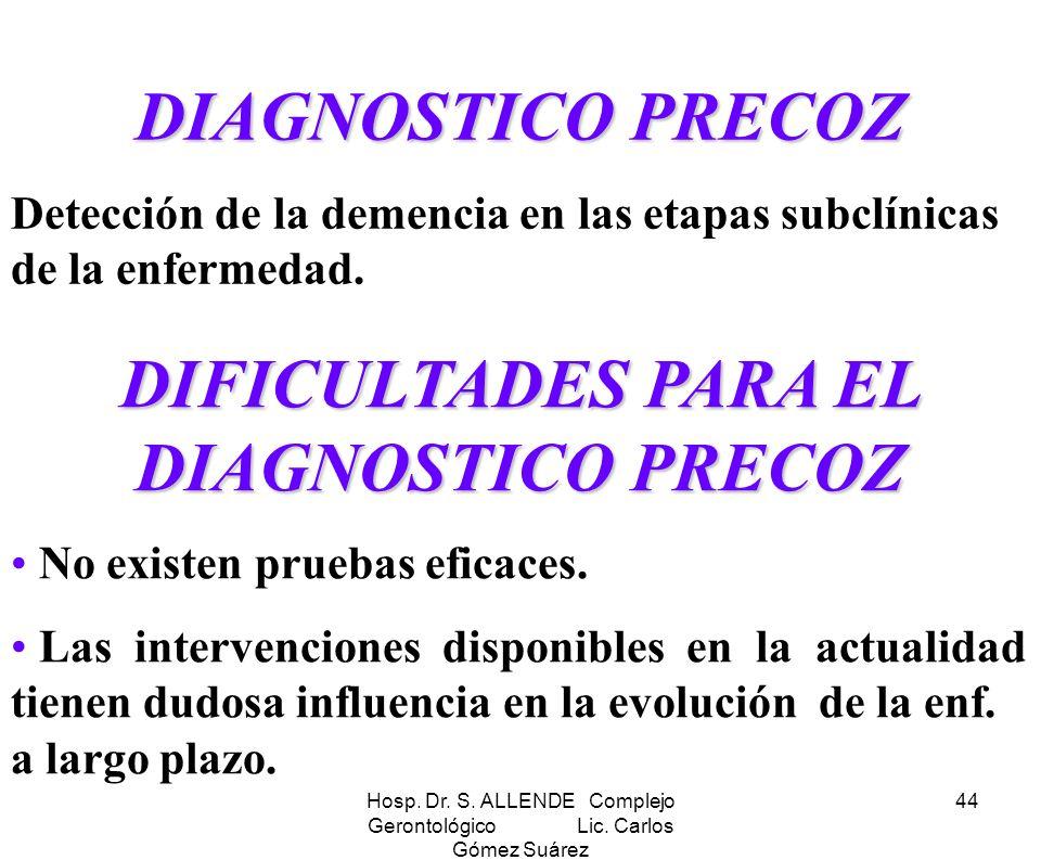 Hosp. Dr. S. ALLENDE Complejo Gerontológico Lic. Carlos Gómez Suárez 44 DIAGNOSTICO PRECOZ Detección de la demencia en las etapas subclínicas de la en