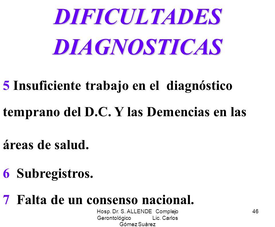 Hosp. Dr. S. ALLENDE Complejo Gerontológico Lic. Carlos Gómez Suárez 46 DIFICULTADES DIAGNOSTICAS 5 Insuficiente trabajo en el diagnóstico temprano de