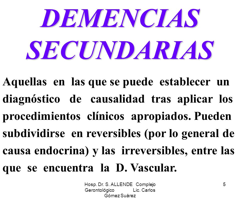 Hosp. Dr. S. ALLENDE Complejo Gerontológico Lic. Carlos Gómez Suárez 5 DEMENCIAS SECUNDARIAS Aquellas en las que se puede establecer un diagnóstico de