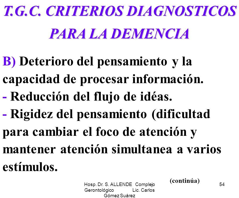 Hosp. Dr. S. ALLENDE Complejo Gerontológico Lic. Carlos Gómez Suárez 54 T.G.C. CRITERIOS DIAGNOSTICOS PARA LA DEMENCIA B) Deterioro del pensamiento y