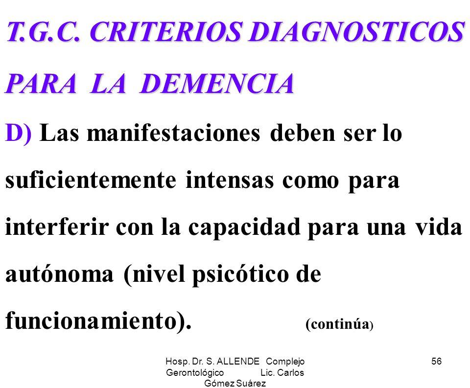 Hosp. Dr. S. ALLENDE Complejo Gerontológico Lic. Carlos Gómez Suárez 56 T.G.C. CRITERIOS DIAGNOSTICOS PARA LA DEMENCIA T.G.C. CRITERIOS DIAGNOSTICOS P