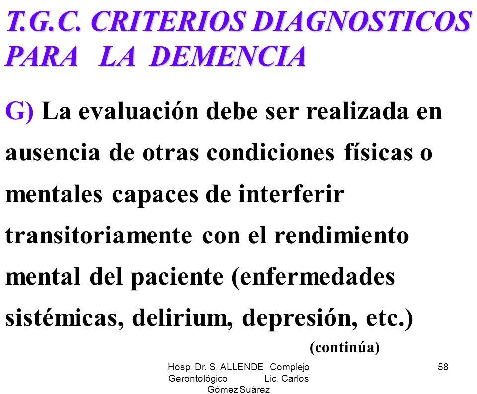 Hosp. Dr. S. ALLENDE Complejo Gerontológico Lic. Carlos Gómez Suárez 58 T.G.C. CRITERIOS DIAGNOSTICOS PARA LA DEMENCIA G) La evaluación debe ser reali