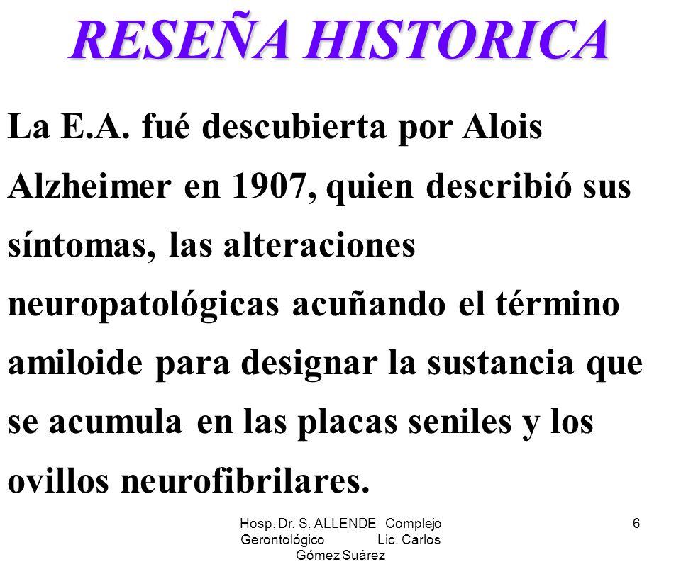Hosp. Dr. S. ALLENDE Complejo Gerontológico Lic. Carlos Gómez Suárez 6 RESEÑA HISTORICA La E.A. fué descubierta por Alois Alzheimer en 1907, quien des