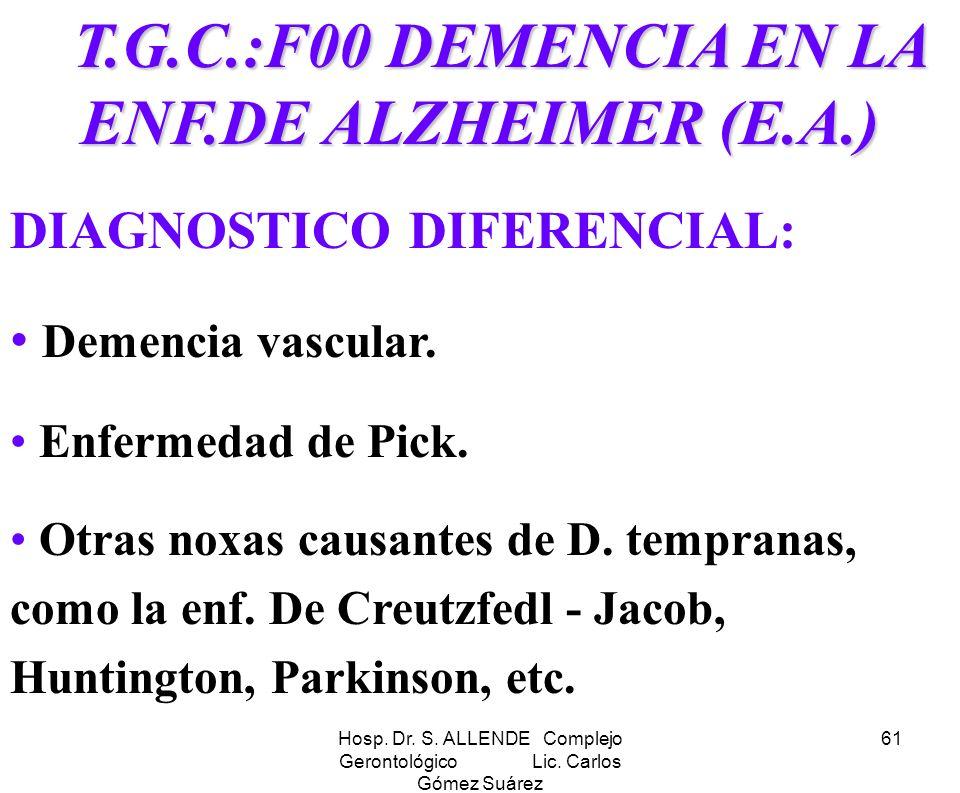 Hosp. Dr. S. ALLENDE Complejo Gerontológico Lic. Carlos Gómez Suárez 61 T.G.C.:F00 DEMENCIA EN LA ENF.DE ALZHEIMER (E.A.) T.G.C.:F00 DEMENCIA EN LA EN