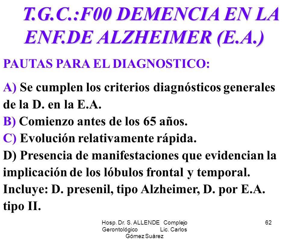 Hosp. Dr. S. ALLENDE Complejo Gerontológico Lic. Carlos Gómez Suárez 62 T.G.C.:F00 DEMENCIA EN LA ENF.DE ALZHEIMER (E.A.) T.G.C.:F00 DEMENCIA EN LA EN