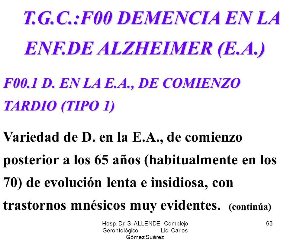 Hosp. Dr. S. ALLENDE Complejo Gerontológico Lic. Carlos Gómez Suárez 63 T.G.C.:F00 DEMENCIA EN LA ENF.DE ALZHEIMER (E.A.) T.G.C.:F00 DEMENCIA EN LA EN