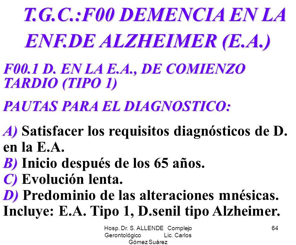 Hosp. Dr. S. ALLENDE Complejo Gerontológico Lic. Carlos Gómez Suárez 64 T.G.C.:F00 DEMENCIA EN LA ENF.DE ALZHEIMER (E.A.) T.G.C.:F00 DEMENCIA EN LA EN