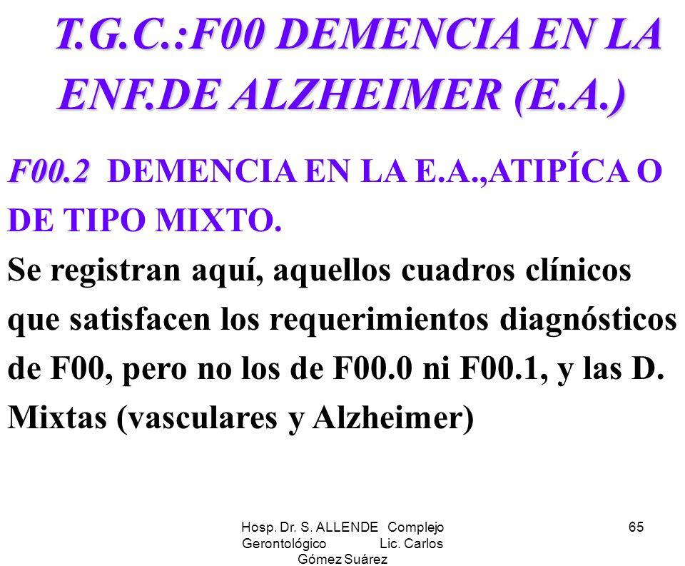 Hosp. Dr. S. ALLENDE Complejo Gerontológico Lic. Carlos Gómez Suárez 65 T.G.C.:F00 DEMENCIA EN LA ENF.DE ALZHEIMER (E.A.) T.G.C.:F00 DEMENCIA EN LA EN