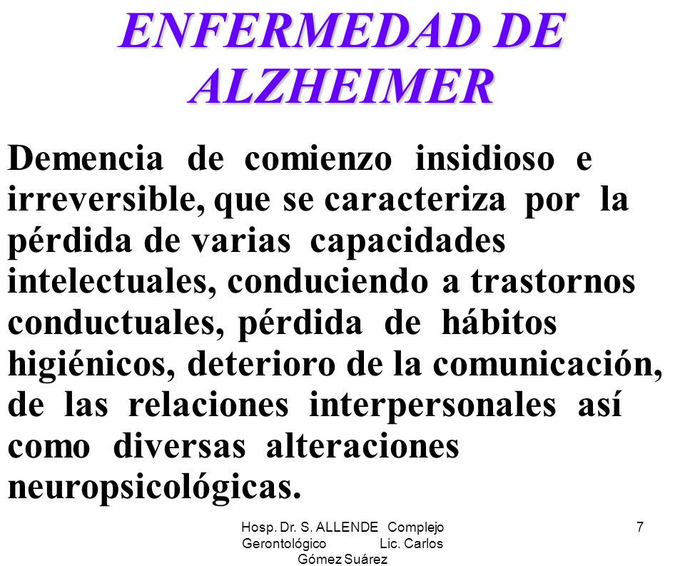 Hosp. Dr. S. ALLENDE Complejo Gerontológico Lic. Carlos Gómez Suárez 7 ENFERMEDAD DE ALZHEIMER Demencia de comienzo insidioso e irreversible, que se c
