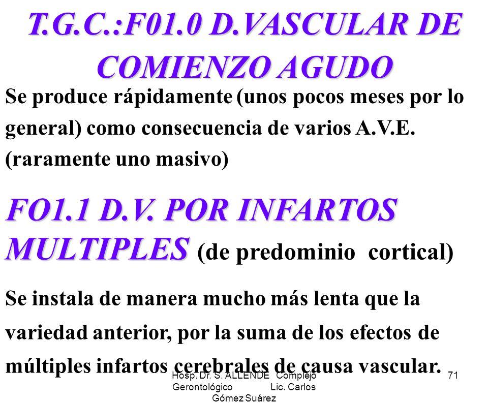 Hosp. Dr. S. ALLENDE Complejo Gerontológico Lic. Carlos Gómez Suárez 71 T.G.C.:F01.0 D.VASCULAR DE COMIENZO AGUDO Se produce rápidamente (unos pocos m