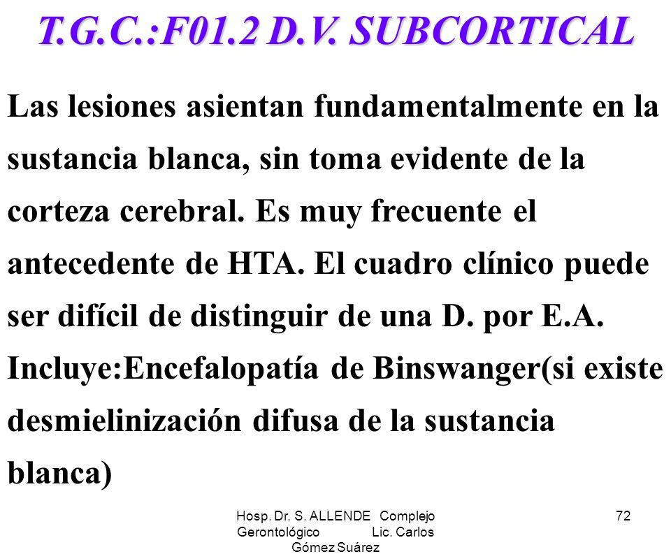 Hosp. Dr. S. ALLENDE Complejo Gerontológico Lic. Carlos Gómez Suárez 72 T.G.C.:F01.2 D.V. SUBCORTICAL Las lesiones asientan fundamentalmente en la sus