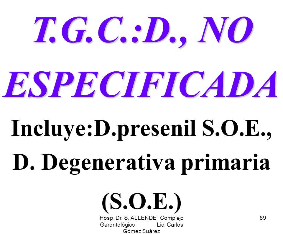 Hosp. Dr. S. ALLENDE Complejo Gerontológico Lic. Carlos Gómez Suárez 89 T.G.C.:D., NO ESPECIFICADA T.G.C.:D., NO ESPECIFICADA Incluye:D.presenil S.O.E