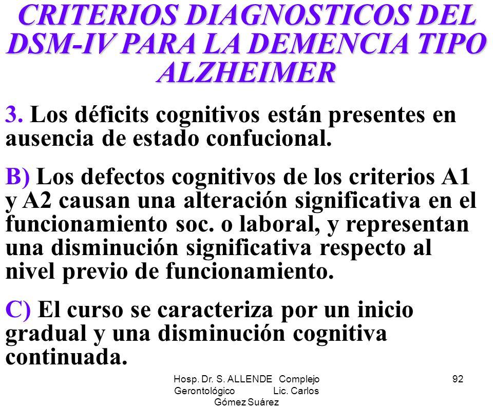 Hosp. Dr. S. ALLENDE Complejo Gerontológico Lic. Carlos Gómez Suárez 92 CRITERIOS DIAGNOSTICOS DEL DSM-IV PARA LA DEMENCIA TIPO ALZHEIMER 3. Los défic