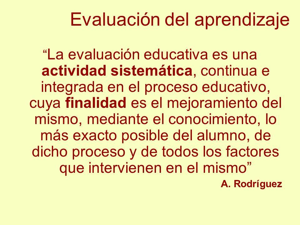 Evaluación del aprendizaje La evaluación educativa es una actividad sistemática, continua e integrada en el proceso educativo, cuya finalidad es el me