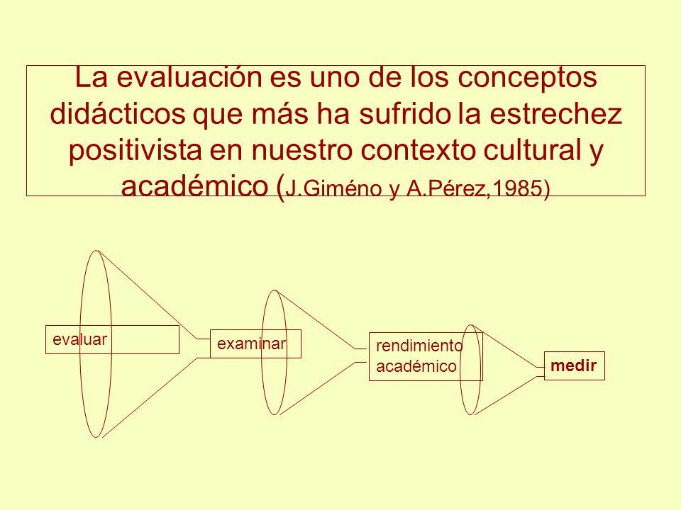 La evaluación es uno de los conceptos didácticos que más ha sufrido la estrechez positivista en nuestro contexto cultural y académico ( J.Giméno y A.P