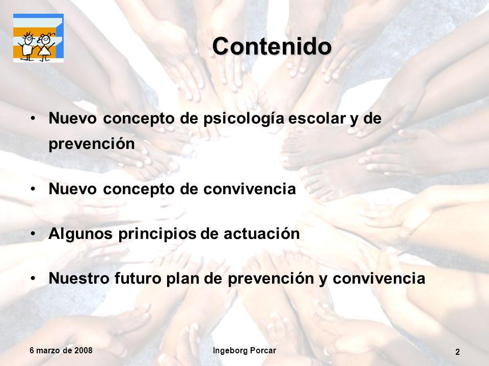 6 marzo de 2008Ingeborg Porcar 2 Contenido Nuevo concepto de psicología escolar y de prevención Nuevo concepto de convivencia Algunos principios de actuación Nuestro futuro plan de prevención y convivencia