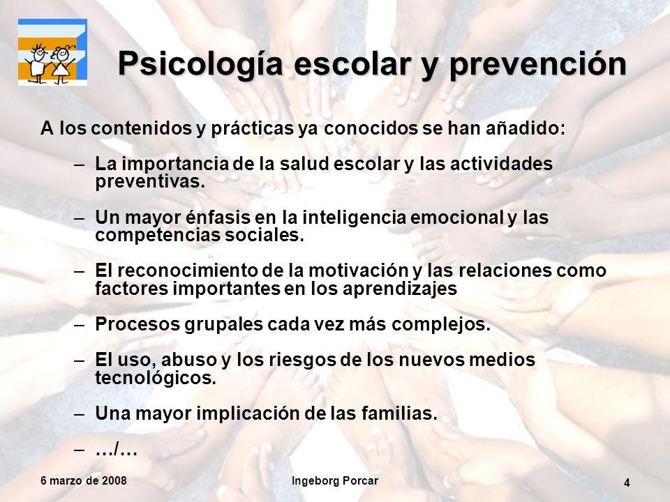 6 marzo de 2008Ingeborg Porcar 4 Psicología escolar y prevención A los contenidos y prácticas ya conocidos se han añadido: –La importancia de la salud escolar y las actividades preventivas.