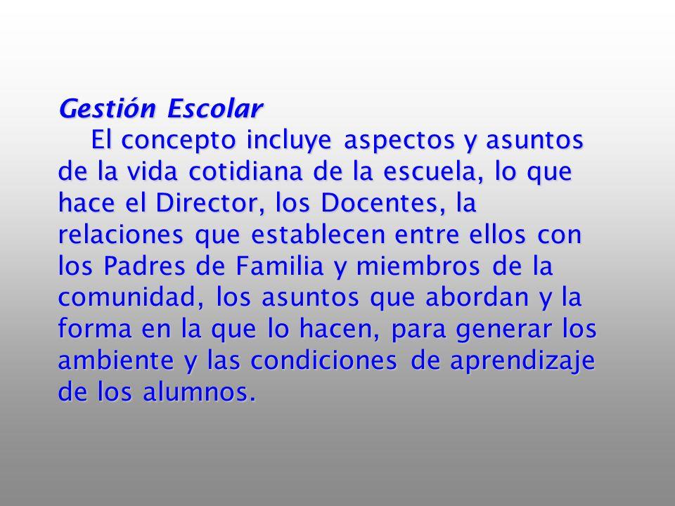 Gestión Escolar El concepto incluye aspectos y asuntos de la vida cotidiana de la escuela, lo que hace el Director, los Docentes, la relaciones que es