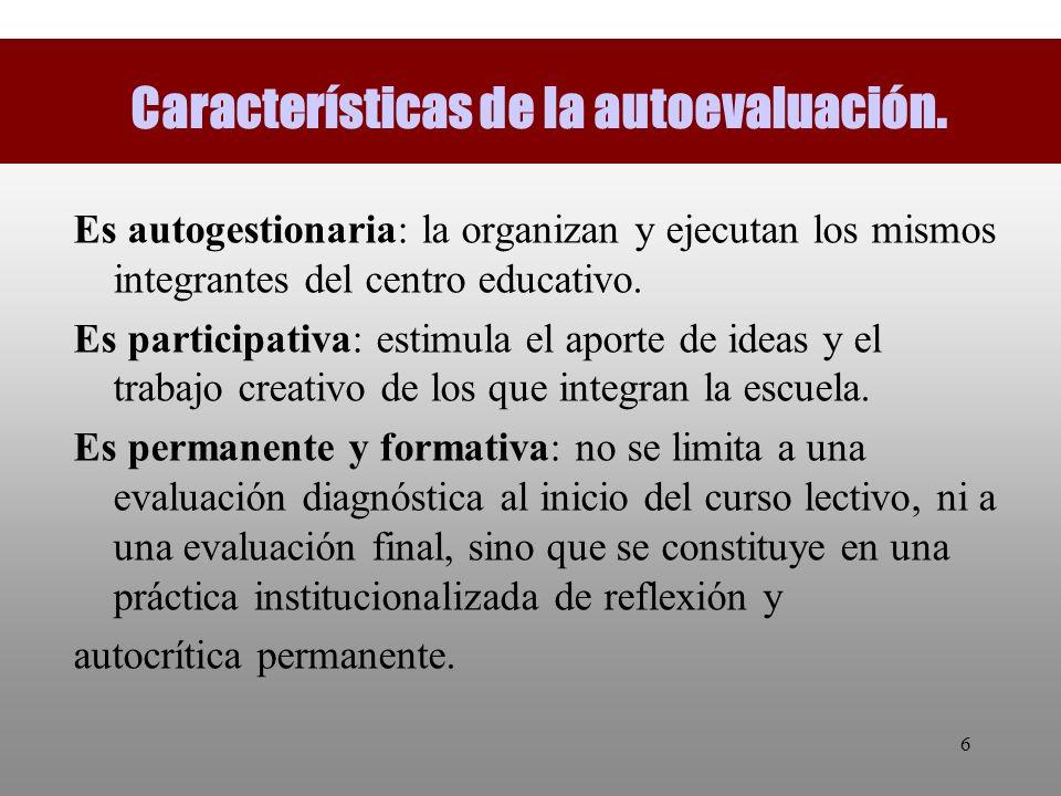 6 Características de la autoevaluación. Es autogestionaria: la organizan y ejecutan los mismos integrantes del centro educativo. Es participativa: est