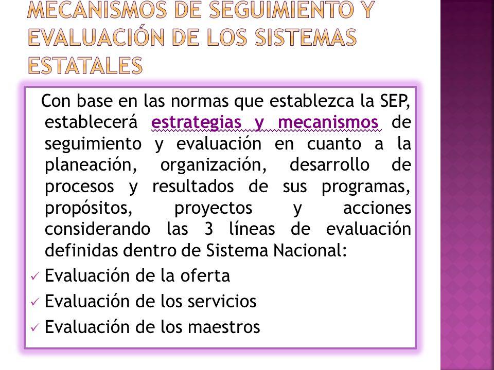 Con base en las normas que establezca la SEP, establecerá estrategias y mecanismos de seguimiento y evaluación en cuanto a la planeación, organización, desarrollo de procesos y resultados de sus programas, propósitos, proyectos y acciones considerando las 3 líneas de evaluación definidas dentro de Sistema Nacional: Evaluación de la oferta Evaluación de los servicios Evaluación de los maestros