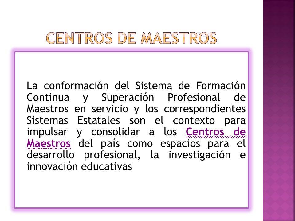 La conformación del Sistema de Formación Continua y Superación Profesional de Maestros en servicio y los correspondientes Sistemas Estatales son el contexto para impulsar y consolidar a los Centros de Maestros del país como espacios para el desarrollo profesional, la investigación e innovación educativas