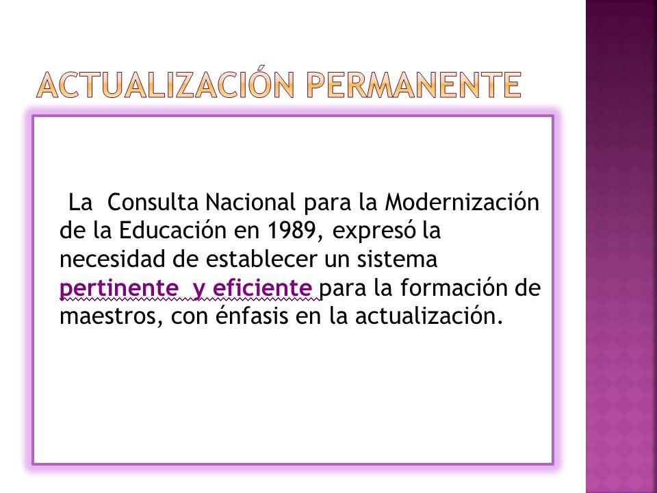 La Consulta Nacional para la Modernización de la Educación en 1989, expresó la necesidad de establecer un sistema pertinente y eficiente para la formación de maestros, con énfasis en la actualización.
