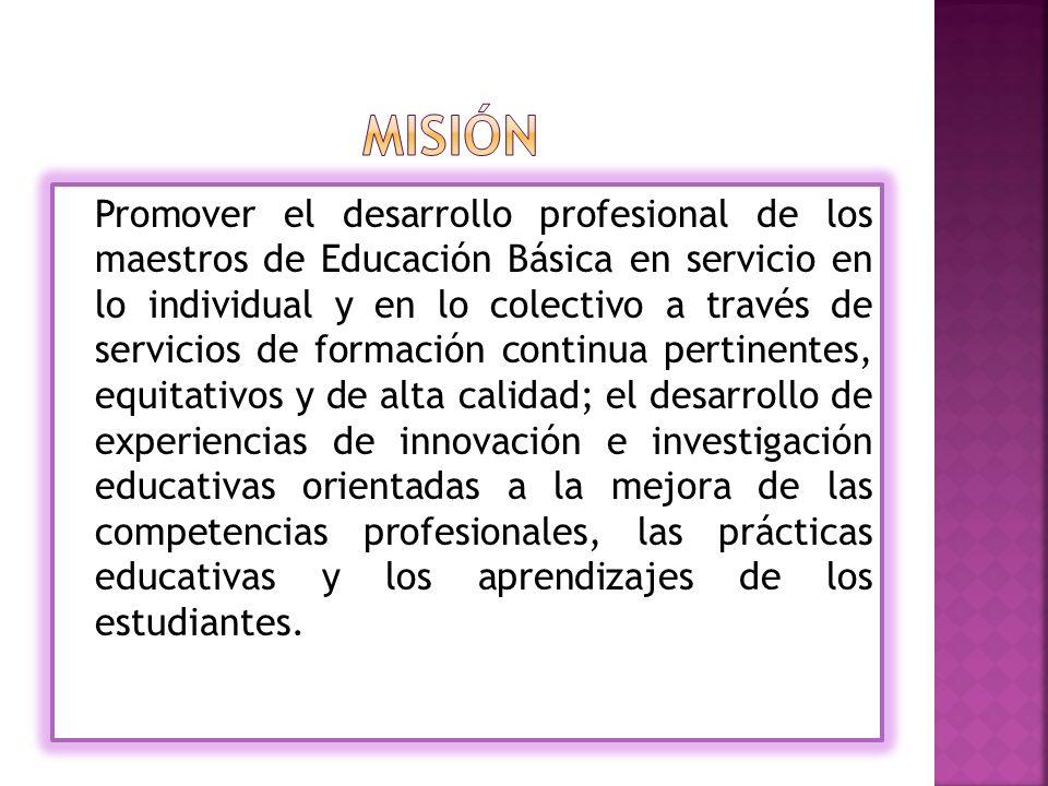 Promover el desarrollo profesional de los maestros de Educación Básica en servicio en lo individual y en lo colectivo a través de servicios de formación continua pertinentes, equitativos y de alta calidad; el desarrollo de experiencias de innovación e investigación educativas orientadas a la mejora de las competencias profesionales, las prácticas educativas y los aprendizajes de los estudiantes.