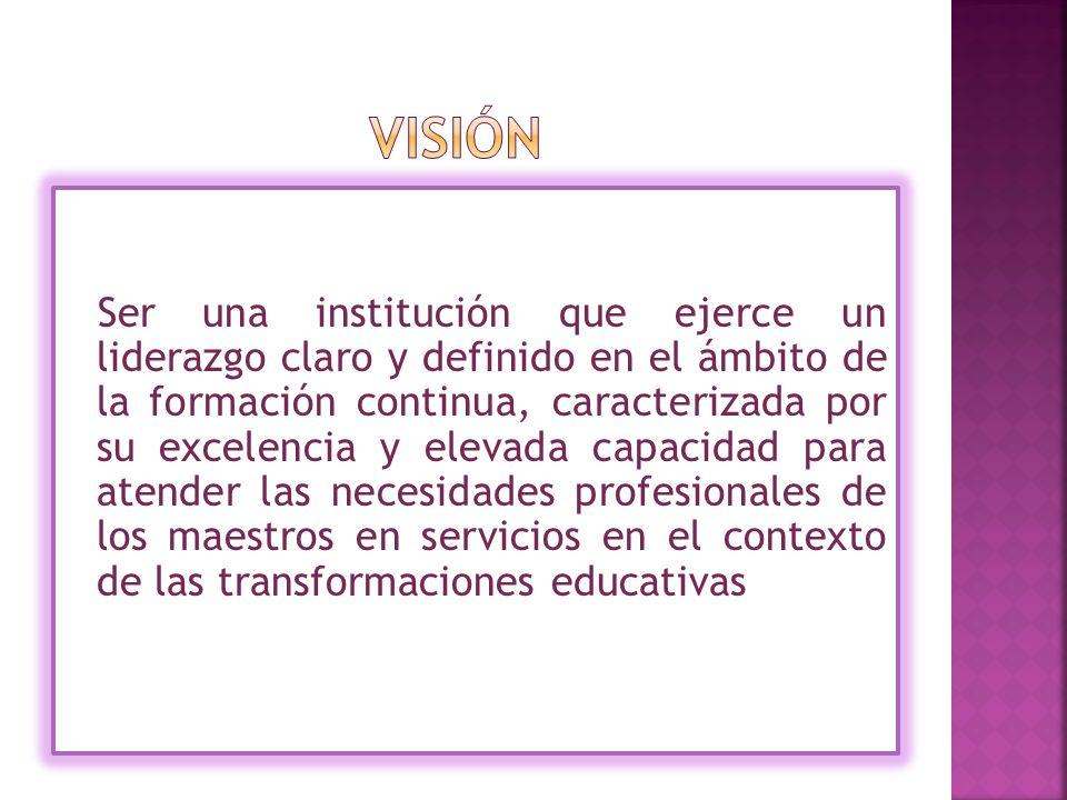Ser una institución que ejerce un liderazgo claro y definido en el ámbito de la formación continua, caracterizada por su excelencia y elevada capacidad para atender las necesidades profesionales de los maestros en servicios en el contexto de las transformaciones educativas