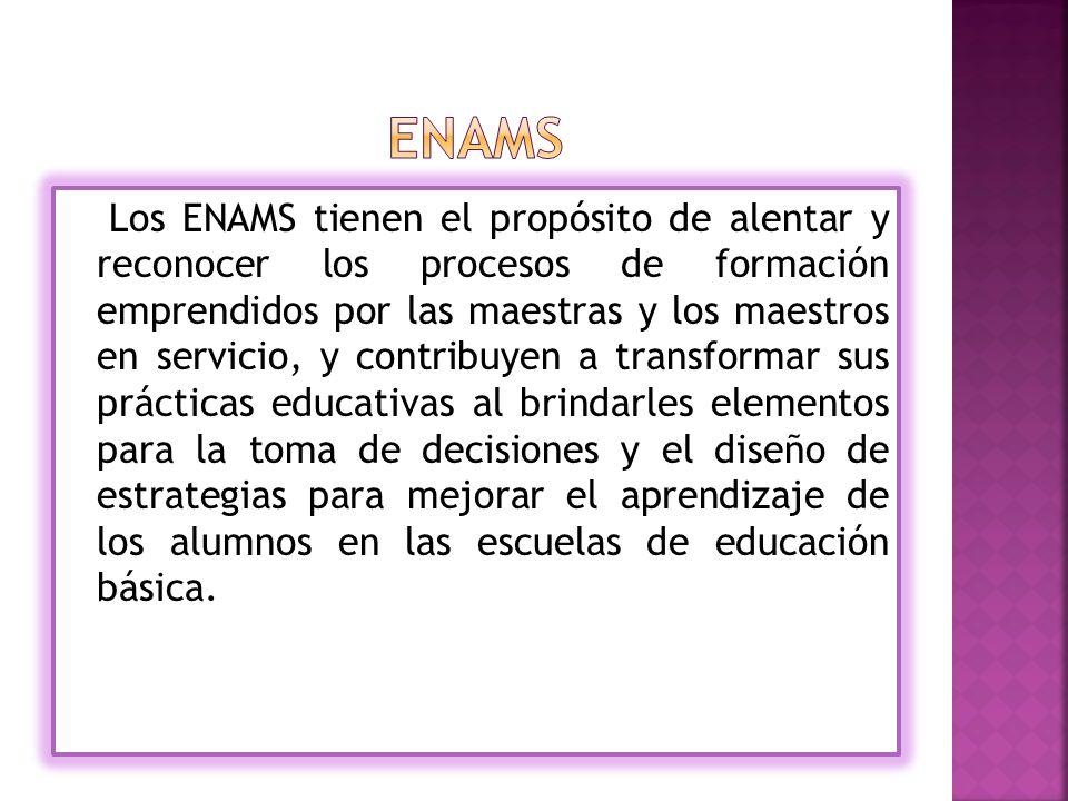 Los ENAMS tienen el propósito de alentar y reconocer los procesos de formación emprendidos por las maestras y los maestros en servicio, y contribuyen a transformar sus prácticas educativas al brindarles elementos para la toma de decisiones y el diseño de estrategias para mejorar el aprendizaje de los alumnos en las escuelas de educación básica.