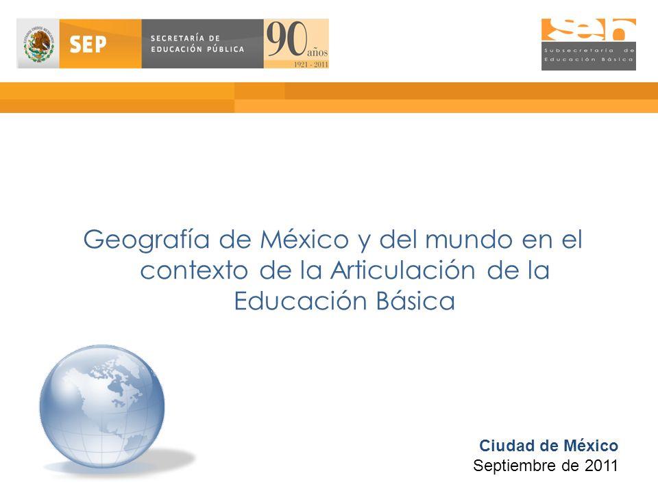 Geografía de México y del mundo en el contexto de la Articulación de la Educación Básica Ciudad de México Septiembre de 2011