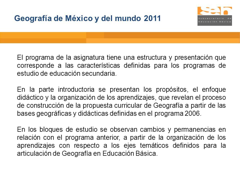 Geografía de México y del mundo 2011 El programa de la asignatura tiene una estructura y presentación que corresponde a las características definidas