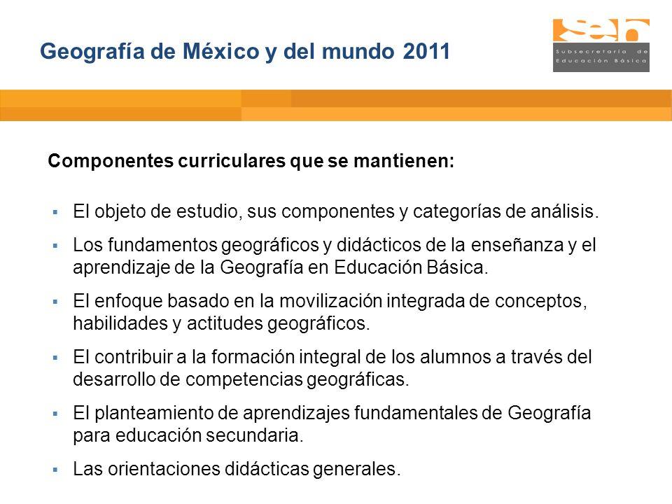 Geografía de México y del mundo 2011 Componentes curriculares que se mantienen: El objeto de estudio, sus componentes y categorías de análisis. Los fu